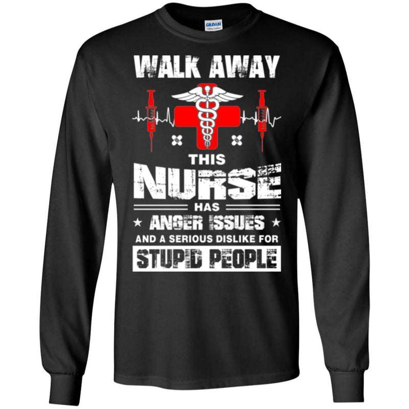 Walk Away This Nurse Has Anger Issues And A Serious Dislike For Stupid People Nurse T Shirts CustomCat