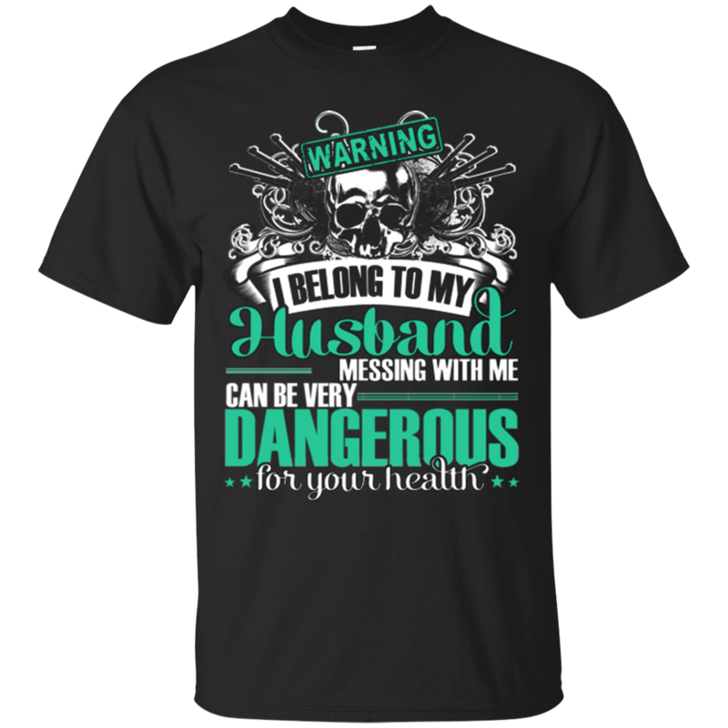 Warning I Belong To My Husband Messing With Me Can Be Very Dangerous Funny T-shirts CustomCat