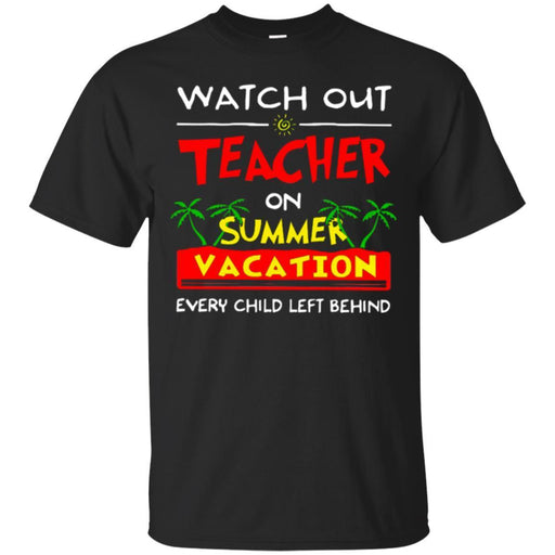 Watch Out Teacher On Summer Vacation Every Child Left Behind Funny Gift Teacher T Shirts CustomCat