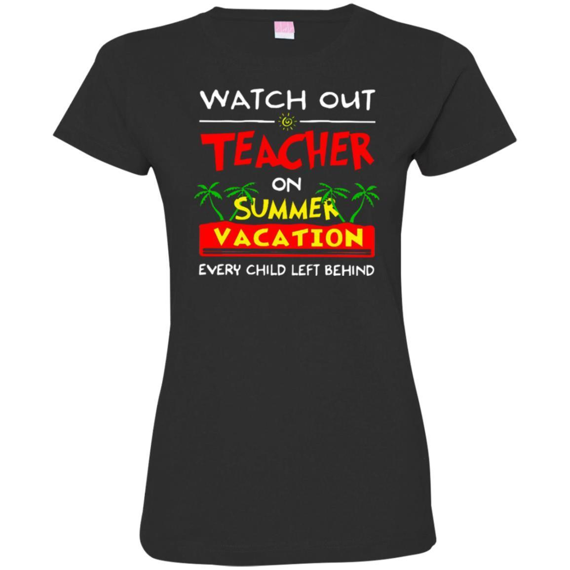 e01288702cc4 Watch Out Teacher On Summer Vacation Every Child Left Behind Funny Gift Teacher  T Shirts CustomCat