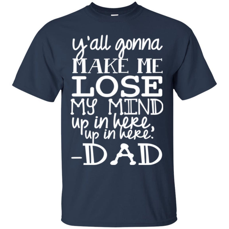 Y'all Gonna Make Me Lose My Mind Up In Here Up In Here Dad T Shirts CustomCat