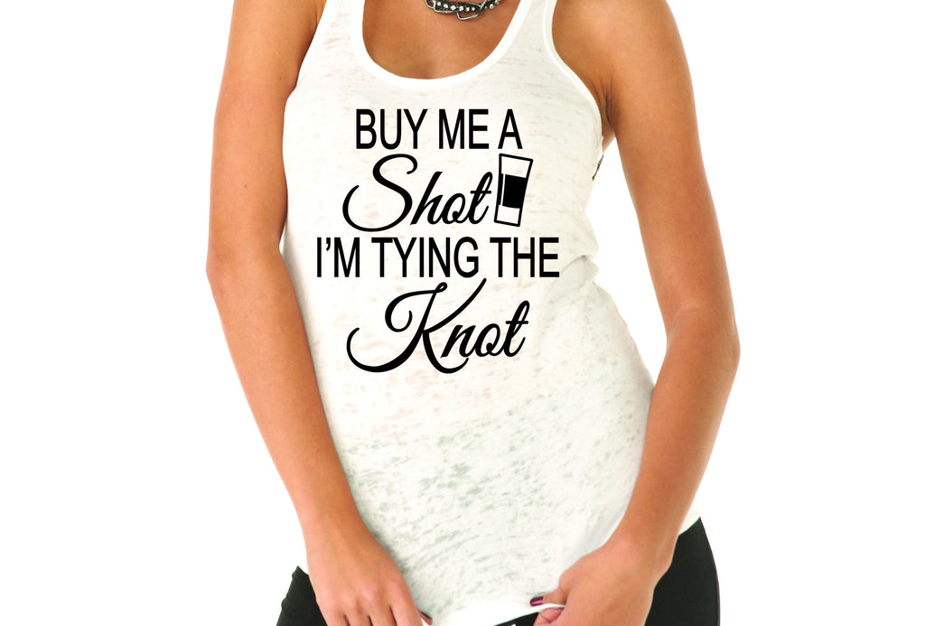 Buy Me A Shot I'm Tying The Knot- Bachelorette Party- Bride Tank Top- I Got One- Bride Shirt- Wifey Tank- Bride Gift- Bridal Party- Wedding Day- Bride Shirt- I Said Yes