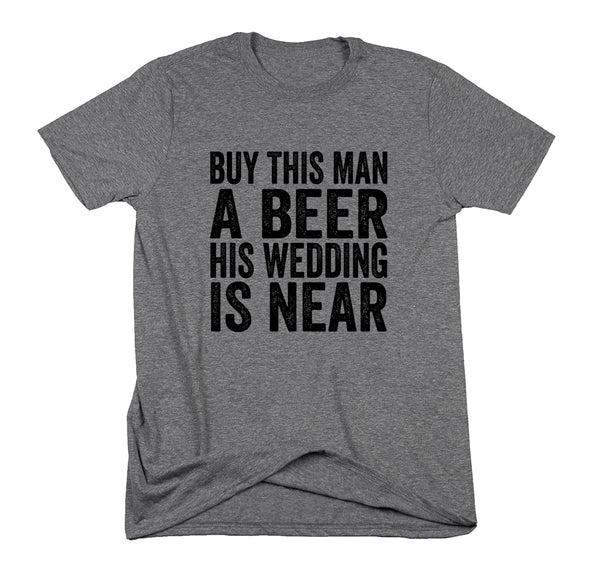 Buy This Man A Beer His Wedding Is Near- Groom Shirt- Engagement- Hubby to Be- Bachelor Party Shirt- Gift for Groom- Groom To Be