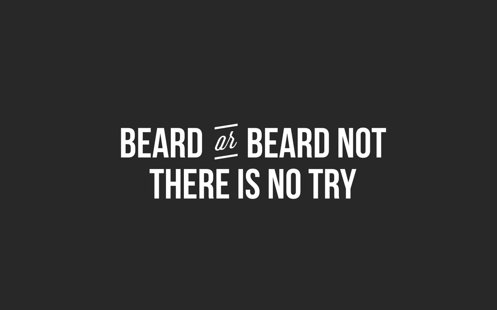Beard or beard not. There is no try.