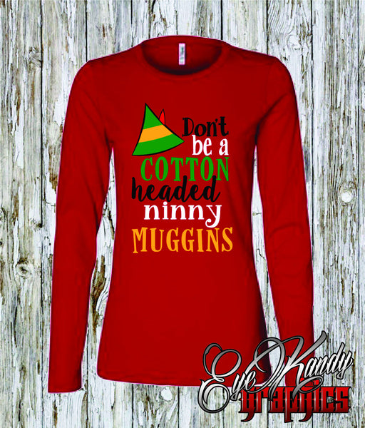 Cotton Headed Ninny Muggins - Womens Christmas Shirts - Short and Long sleeve - Christmas Gifts