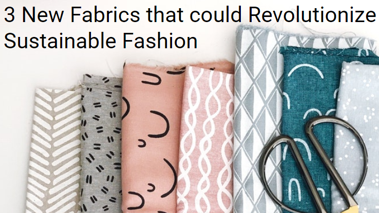 3 New Fabrics that could Revolutionize Sustainable Fashion