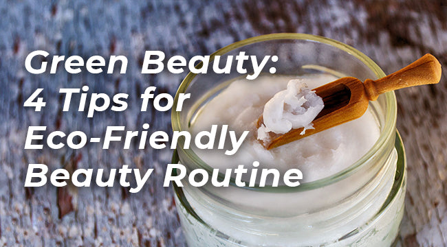 Green Beauty: 4 Tips for Eco-Friendly Beauty Routine