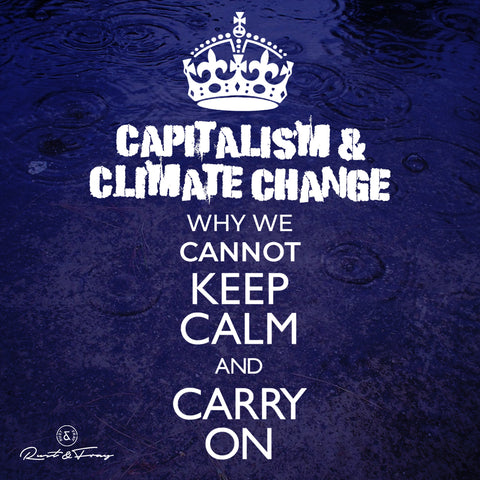 Capitalism and Climate Change, Why We Cannot Keep Calm and Carry On