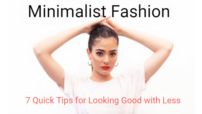 Minimalist Fashion: 7 Quick Tips to Look Good with Less