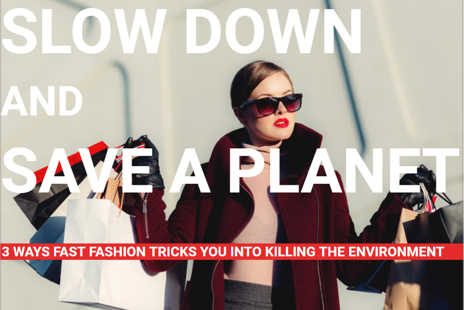 Slow Down and Save A Planet: 3 Ways Fast Fashion Tricks You into Killing the Environment