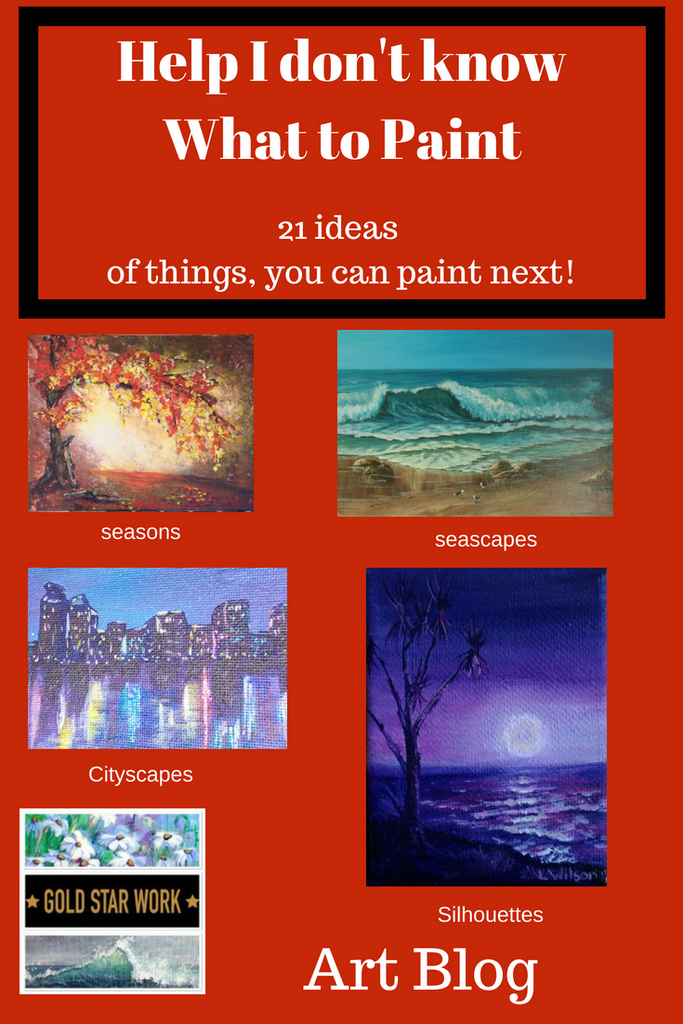 21 Ideas on what to Paint. What to paint when you don't know what to paint!