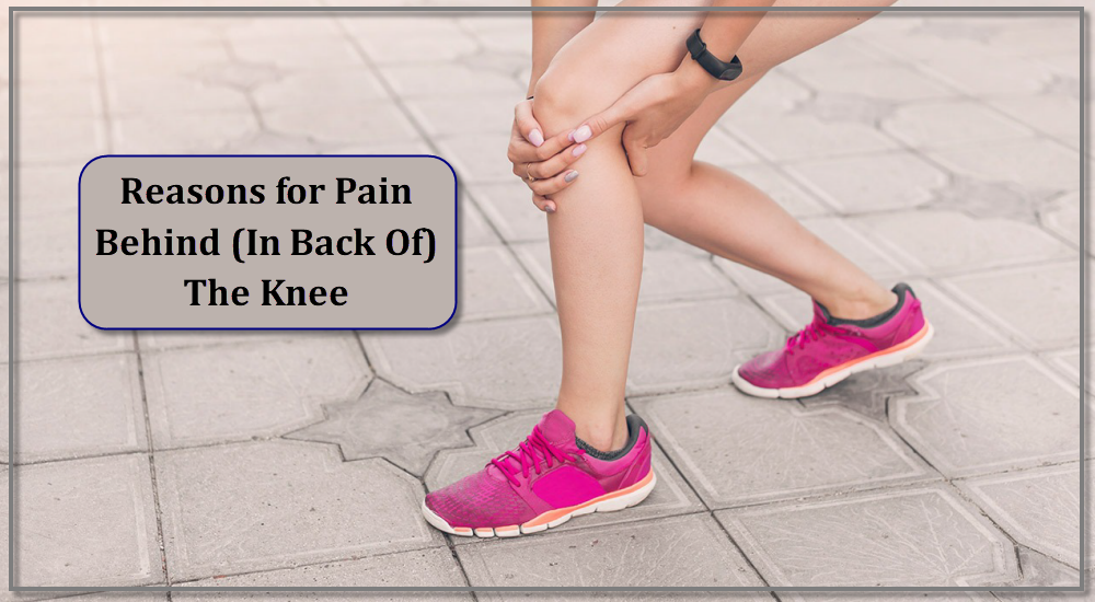Reasons for Pain Behind (In Back Of) The Knee