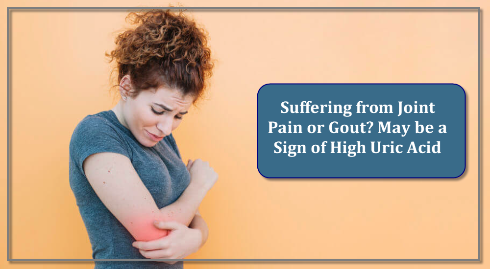 Suffering from Joint Pain or Gout? May be a Sign of High Uric Acid