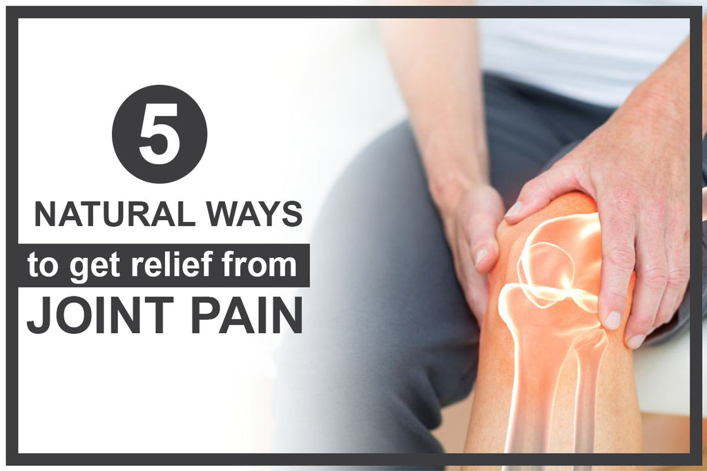 5 Natural Ways to Get Relief From Joint Pain