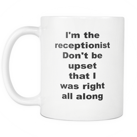 Image of teelaunch 11oz White Mug I'm the receptionist Don't be upset that i was right all along Receptionist Gift I M The Receptionist I Am Right All Along Coffee Tea Mug White 11 oz