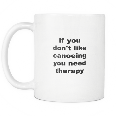 Image of teelaunch 11oz White Mug No Canoeing you need therapy You Don't Like Canoeing You Need Therapy Coffee Tea Mug White 11 oz