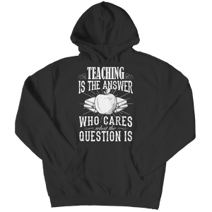PT Hoodie Hoodie / Black / S Teaching is The Answer Who Cares What the Question Is (Hoodie)