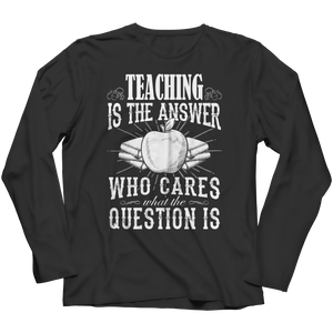 PT Long Sleeve Long Sleeve / Black / S Teaching is The Answer Who Cares What the Question Is (Long Sleeve)
