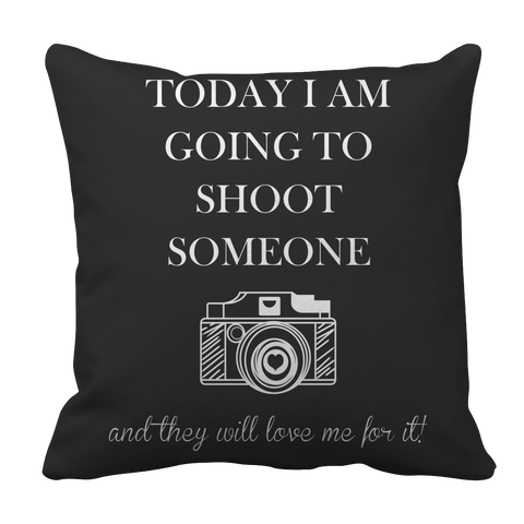 PT Pillow Cases Pillow Cases / Black Limited Edition - Today I Am Going To Shoot People And They Will Love Me For It