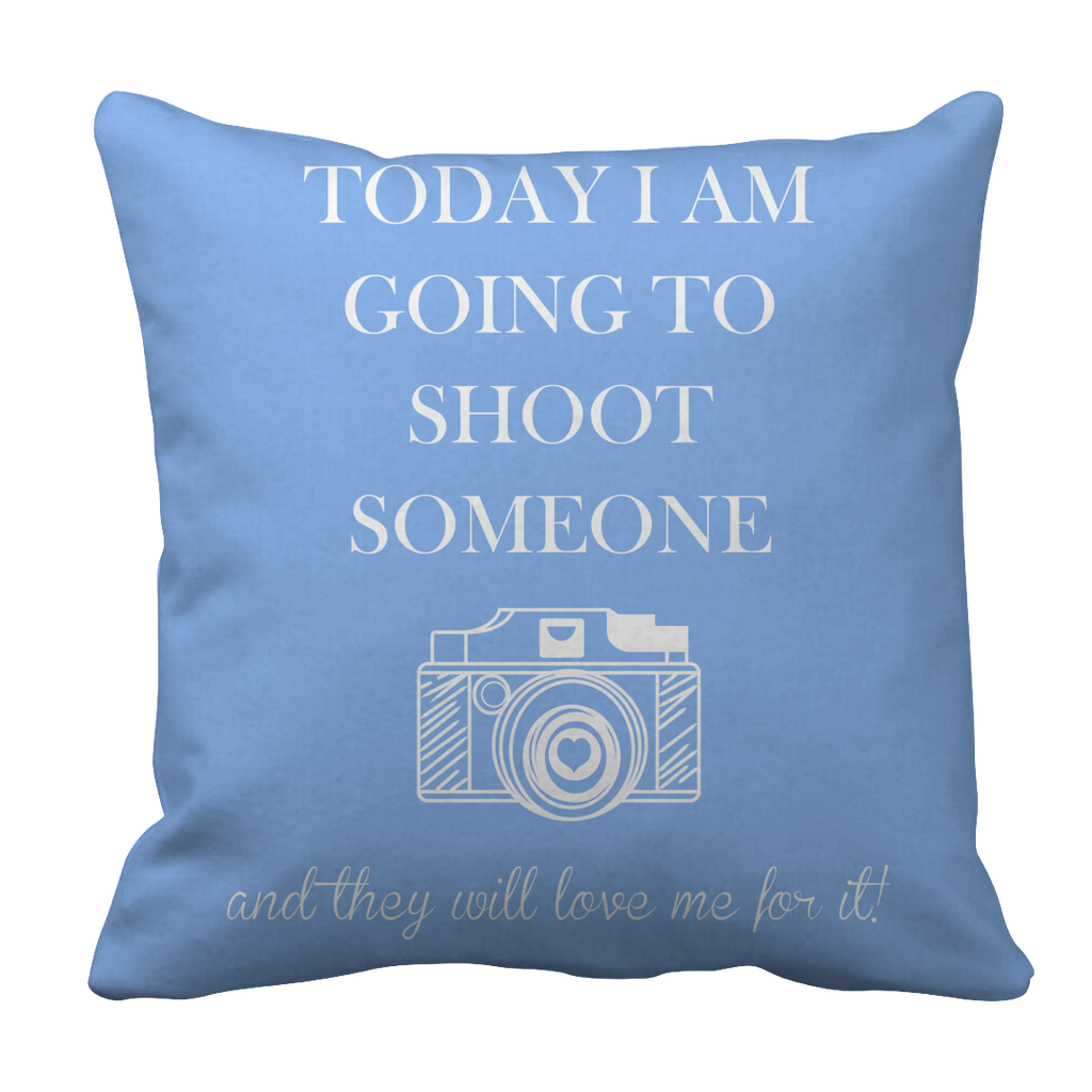 PT Pillow Cases Pillow Cases / Light Blue Limited Edition - Today I Am Going To Shoot People And They Will Love Me For It