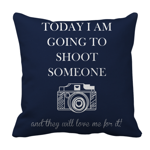 PT Pillow Cases Pillow Cases / Navy Limited Edition - Today I Am Going To Shoot People And They Will Love Me For It