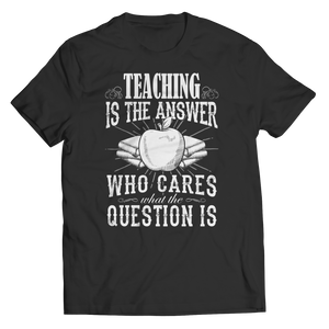 PT Unisex Shirt Unisex Shirt / Black / S Teaching is The Answer who care what the Question is (Unisex Tee)