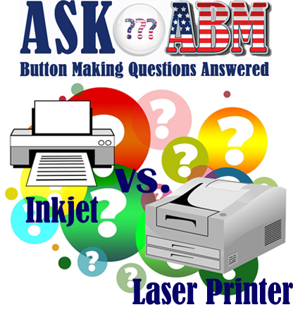 Button Making Questions Answered, Ask ABM - Is a Laser Printer or Inkjet Better for Making Buttons?