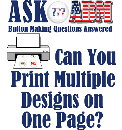 Button Making Questions Answered, Ask ABM - Printing Multiple Designs in Build-a-Button 6.0