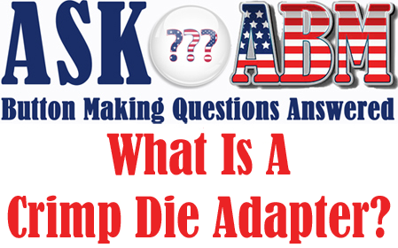 What Is A Crimp Die Adapter? Button Making Questions, Ask ABM