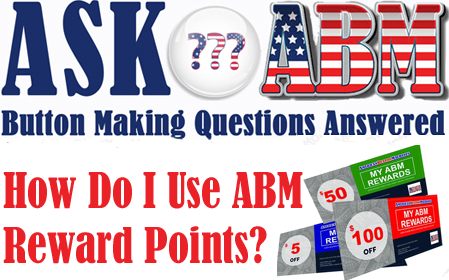 Button Making Questions - Ask ABM, How Do I Use My ABM Reward Points?