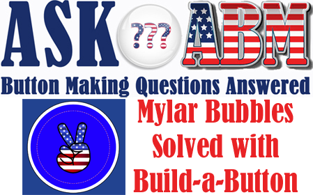 How to Fix A Bubble In the Edge of My Mylar- Button Making Questions, Ask ABM