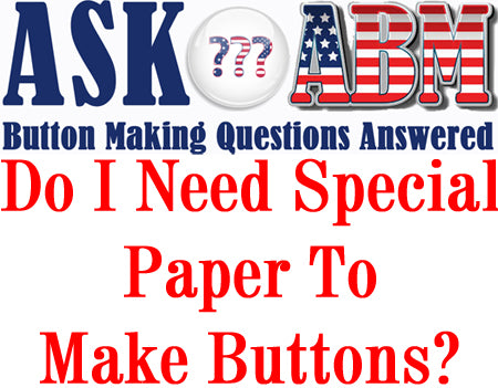 Button Making Questions, Ask ABM - Do I Need Special Paper to Make Buttons?