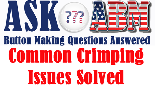 Button Making Questions - Ask ABM, Common Crimping Issues Solved