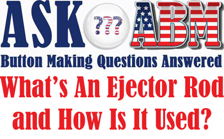 Button Making Questions Answered, Ask ABM - What Is An Ejector Rod and How Is It Used?