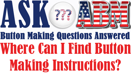 Where Can I Find Button Making Instructions - Button Making Questions, Ask ABM