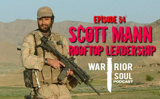 Episode 54: Scott Mann - Rooftop Leadership: Advice from a Green Beret on How we can All Become Better Leaders