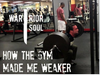 How the Gym Made Me Weaker