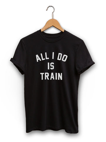 All I Do Is Train Unisex Black Shirt