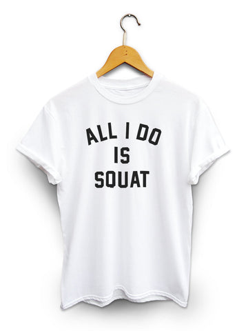 All I Do Is Squat Unisex White Shirt