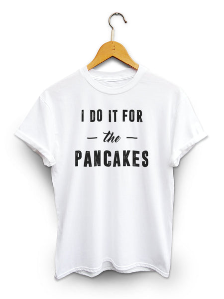 I Do It For The Pancakes Unisex White Shirt