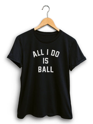 All I Do Is Ball Women's Black Shirt