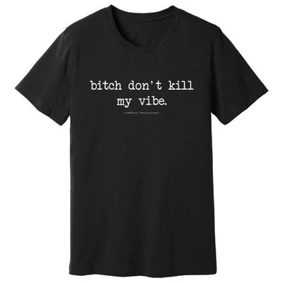 B*tch Don't Kill My Vibe Premium Tee