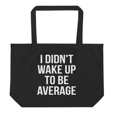 I Didn't Wake Up To Be Average Large Organic Eco Tote Bag