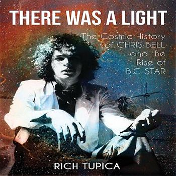 RICH TUPICA - There Was a Light: The Cosmic History of CHRIS BELL and the Rise of BIG STAR BOOK