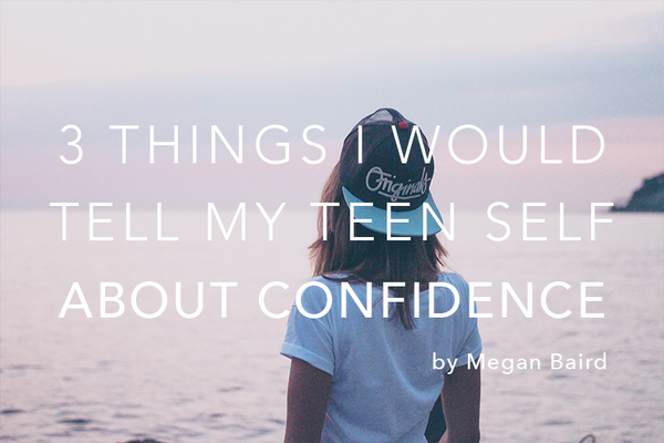 3 Things I'd Tell My Teen Self About Confidence