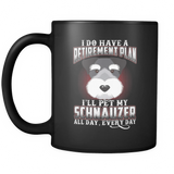 I DO HAVE A RETIREMENT PLAN I'LL PET MY SCHNAUZER ALL DAY EVERY DAY MUG