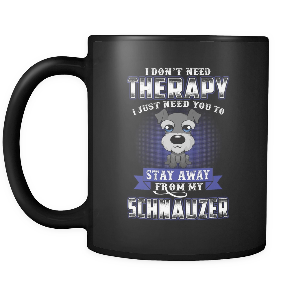 I DON'T NEED THERAPY I JUST NEED YOU TO STAY AWAY FROM MY SCHNAUZER MUG