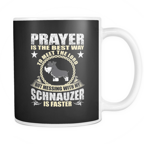 Prayer is the best way to meet god but messing with my schnauzer is faster mug