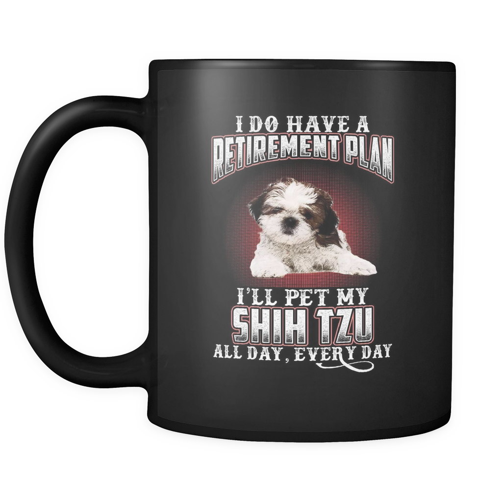 I DO HAVE A RETIREMENT PLAN I'LL PET MY SHIH TZU ALL DAY EVERY DAY MUG