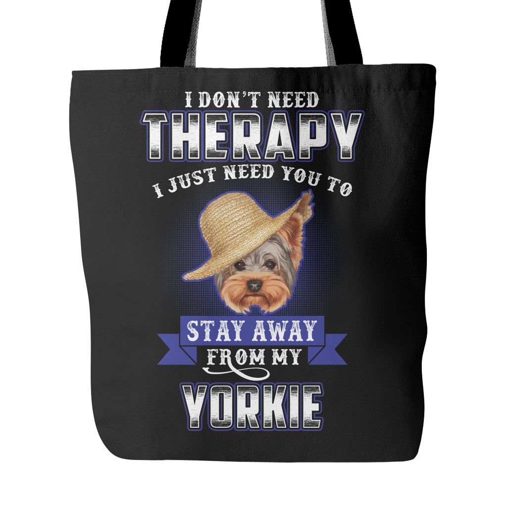 I DON'T NEED THERAPY I JUST NEED YOU TO STAY AWAY FROM MY YORKIE TOTE BAG
